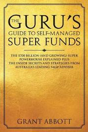 The Guru's Guide to Self-Managed Super Funds by Grant Abbott