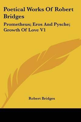 Poetical Works of Robert Bridges: Prometheus; Eros and Pysche; Growth of Love V1 by Robert Bridges