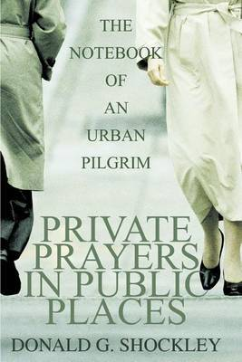 Private Prayers in Public Places: The Notebook of an Urban Pilgrim by Donald G Shockley image