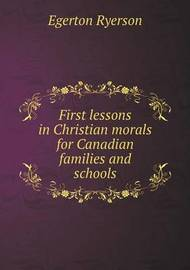 First Lessons in Christian Morals for Canadian Families and Schools by Egerton Ryerson