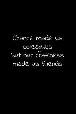 Chance made us colleagues but our craziness made us friends by Workparadise Press