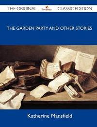 The Garden Party and Other Stories - The Original Classic Edition by Katherine Mansfield