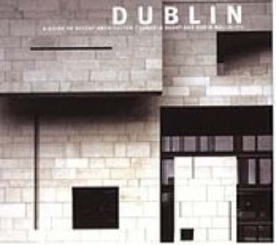 Dublin: A Guide to Recent Architecture by Angela Brady