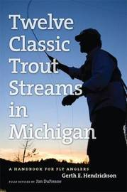 The Angler's Guide to Twelve Classic Trout Streams in Michigan by Jim DuFresne