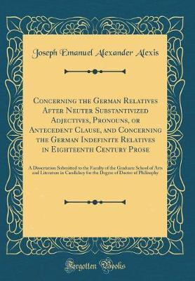 Concerning the German Relatives After Neuter Substantivized Adjectives, Pronouns, or Antecedent Clause, and Concerning the German Indefinite Relatives in Eighteenth Century Prose by Joseph Emanuel Alexander Alexis image