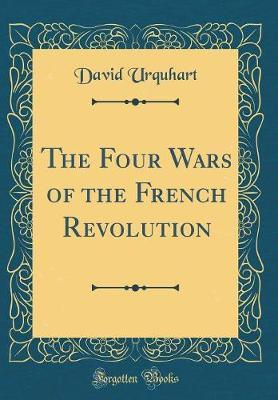 The Four Wars of the French Revolution (Classic Reprint) by David Urquhart
