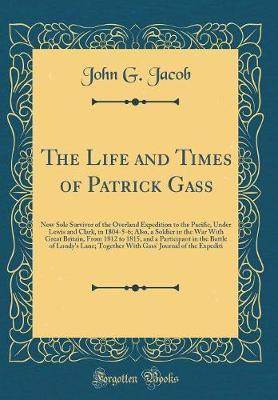 The Life and Times of Patrick Gass by John G Jacob