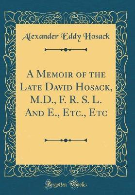 A Memoir of the Late David Hosack, M.D., F. R. S. L. and E., Etc., Etc (Classic Reprint) by Alexander Eddy Hosack