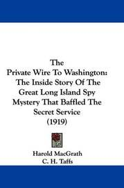 The Private Wire to Washington: The Inside Story of the Great Long Island Spy Mystery That Baffled the Secret Service (1919) by Harold Macgrath