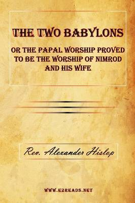 The Two Babylons or the Papal Worship Proved to Be the Worship of Nimrod and His Wife by Alexander Hislop image