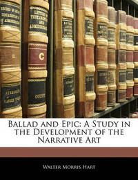 Ballad and Epic: A Study in the Development of the Narrative Art by Walter Morris Hart