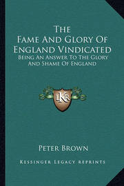 The Fame and Glory of England Vindicated: Being an Answer to the Glory and Shame of England by Peter Brown