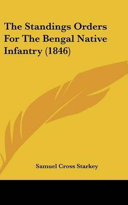 The Standings Orders For The Bengal Native Infantry (1846) by Samuel Cross Starkey