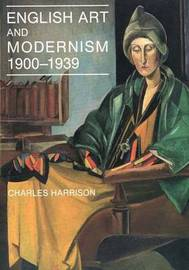 English Art and Modernism, 1900-39 by Charles Harrison