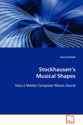 Stockhausen's Musical Shape by Sara Overholt