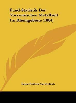 Fund-Statistik Der Vorromischen Metallzeit Im Rheingebiete (1884) by Eugen Freiherr Von Troltsch