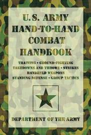 U.S. Army Hand-To-Hand Combat Handbook: * Training * Ground-Fighting * Takedowns and Throws * Strikes * Handheld Weapons * Standing Defense * Group Tactics by United States. Department of the Army Allocations Committee, Ammunition