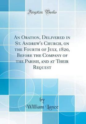 An Oration, Delivered in St. Andrew's Church, on the Fourth of July, 1820, Before the Company of the Parish, and at Their Request (Classic Reprint) by William Lance