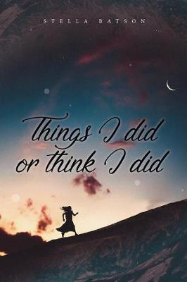 Things I Did or Think I Did by Stella Batson