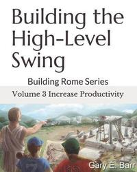 Building the High-Level Swing - Volume 3 Increase Productivity by Gary E Barr