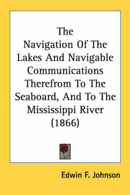 The Navigation of the Lakes and Navigable Communications Therefrom to the Seaboard, and to the Mississippi River (1866) by Edwin F. Johnson