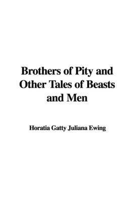 Brothers of Pity and Other Tales of Beasts and Men by Horatia Gatty Juliana Ewing