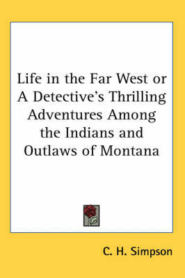 Life in the Far West or a Detective's Thrilling Adventures Among the Indians and Outlaws of Montana by C. H. Simpson