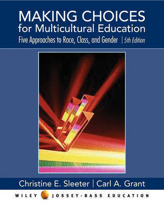 Making Choices for Multicultural Education: Five Approaches to Race, Class, and Gender by Christine E Sleeter