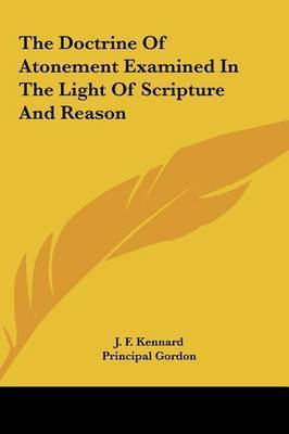 The Doctrine of Atonement Examined in the Light of Scripture and Reason by J. F. Kennard