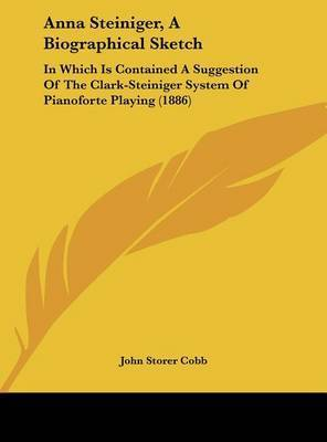 Anna Steiniger, a Biographical Sketch: In Which Is Contained a Suggestion of the Clark-Steiniger System of Pianoforte Playing (1886) by John Storer Cobb