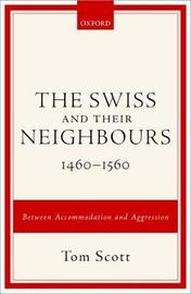 The Swiss and their Neighbours, 1460-1560 by Tom Scott