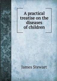 A Practical Treatise on the Diseases of Children by James Stewart image