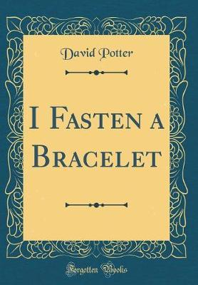 I Fasten a Bracelet (Classic Reprint) by David Potter image