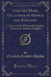 Joan the Maid, Deliverer of France and England by Elizabeth Rundle Charles image