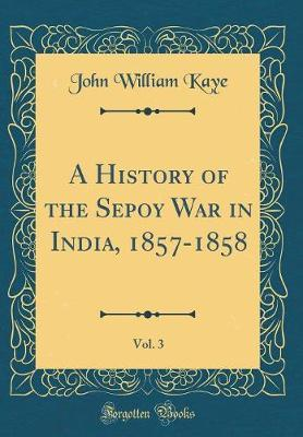 A History of the Sepoy War in India, 1857-1858, Vol. 3 (Classic Reprint) by John William Kaye