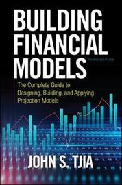 Building Financial Models, Third Edition: The Complete Guide to Designing, Building, and Applying Projection Models by John S Tjia
