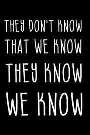 They Don't Know That We Know They Know We Know by Elphie White