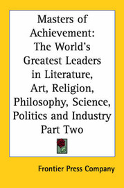 Masters of Achievement: The World's Greatest Leaders in Literature, Art, Religion, Philosophy, Science, Politics and Industry Part Two by Frontier Press Company image