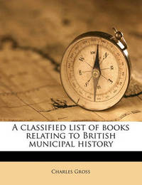 A Classified List of Books Relating to British Municipal History by Charles Gross