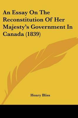 An Essay On The Reconstitution Of Her Majesty's Government In Canada (1839) by Henry Bliss image