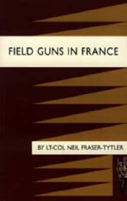 Field Guns in France by Lt-Col Neil Fraser-Tytler