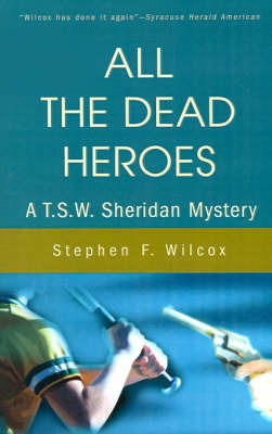 All the Dead Heroes: A T.S.W. Sheridan Mystery by Stephen F. Wilcox