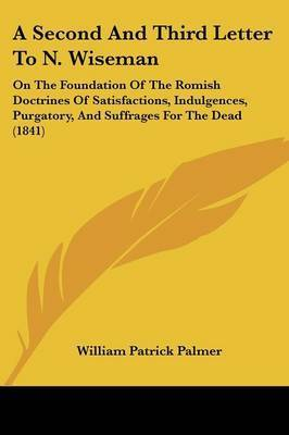 A Second And Third Letter To N. Wiseman: On The Foundation Of The Romish Doctrines Of Satisfactions, Indulgences, Purgatory, And Suffrages For The Dead (1841) by William Patrick Palmer