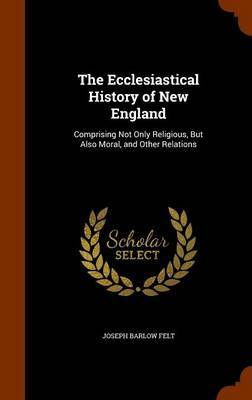 The Ecclesiastical History of New England by Joseph Barlow Felt