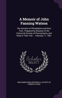 A Memoir of John Fanning Watson by Benjamin Dorr