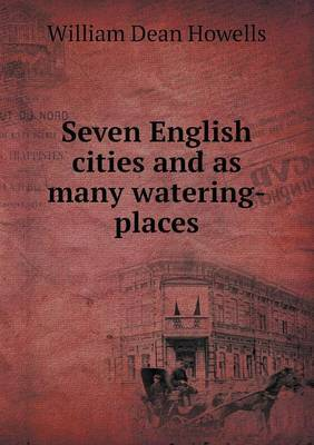 Seven English Cities and as Many Watering-Places by William Dean Howells