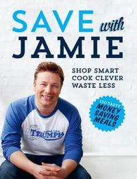 Save with Jamie: Shop Smart, Cook Clever, Waste Less by Jamie Oliver