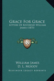 Grace for Grace: Letters of Reverend William James (1875) by William James