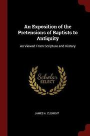 An Exposition of the Pretensions of Baptists to Antiquity by James A Clement image