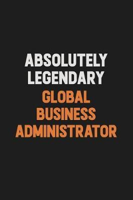 Absolutely Legendary Global Business Administrator by Camila Cooper
